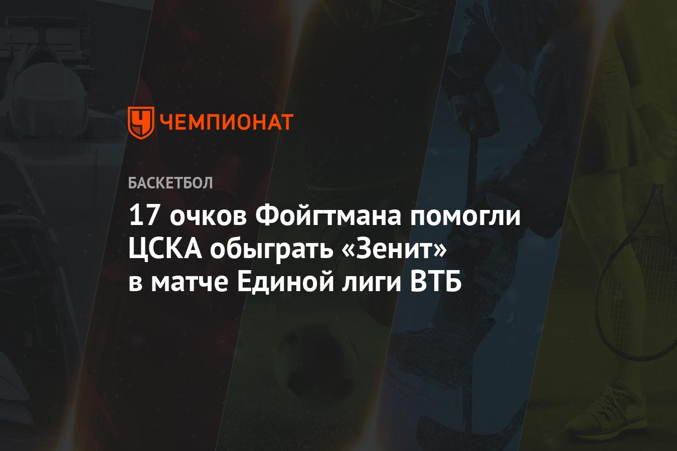 17 очков Фойгтмана помогли ЦСКА обыграть «Зенит» в матче Единой лиги ВТБ - Чемпионат