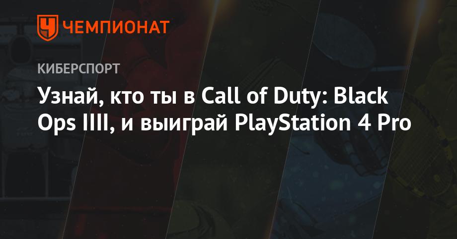 Узнай, кто ты в Call of Duty: Black Ops IIII, и выиграй PlayStation 4 Pro - Чемпионат