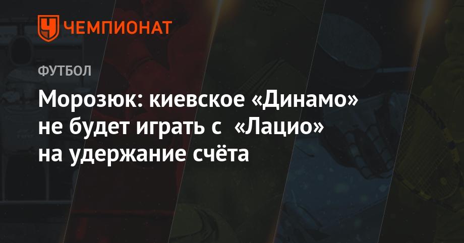 Морозюк: киевское «Динамо» не будет играть с «Лацио» на удержание счёта - Чемпионат