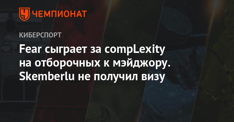 Fear сыграет за compLexity на отборочных к мэйджору. Skemberlu не получил визу
