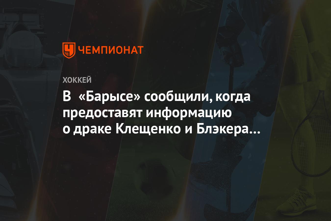 В «Барысе» сообщили, когда предоставят информацию о драке Клещенко и Блэкера на тренировке