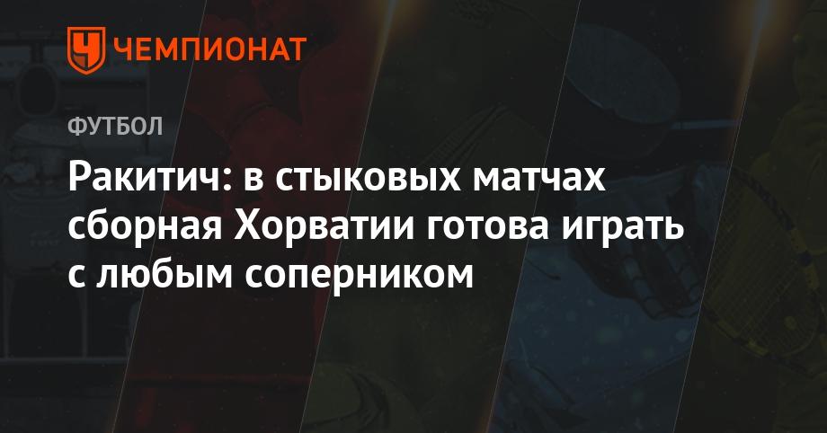 Ракитич: в стыковых матчах сборная Хорватии готова играть с любым сопе