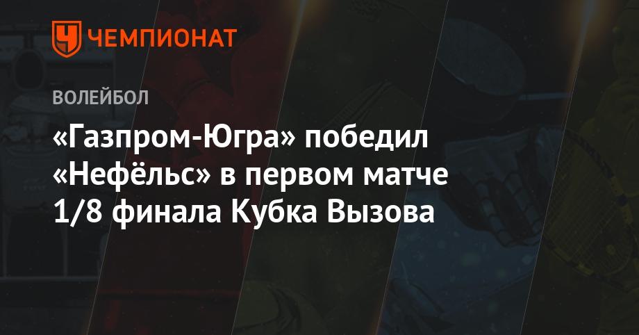 «Газпром-Югра» победил «Нефёльс» в первом матче 1/8 финала Кубка Вызова - Чемпионат