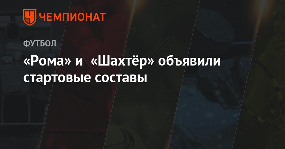 «Рома» и «Шахтёр» объявили стартовые составы - Чемпионат