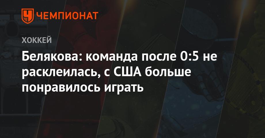 Белякова: команда после 0:5 не расклеилась, с США больше понравилось играть - Чемпионат