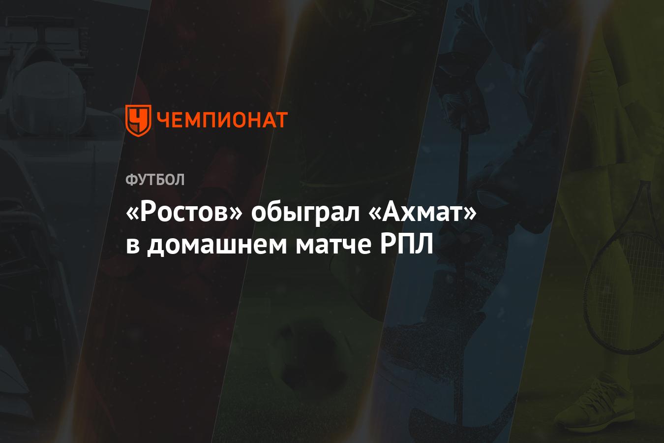 «Ростов» обыграл «Ахмат» в домашнем матче РПЛ - Чемпионат