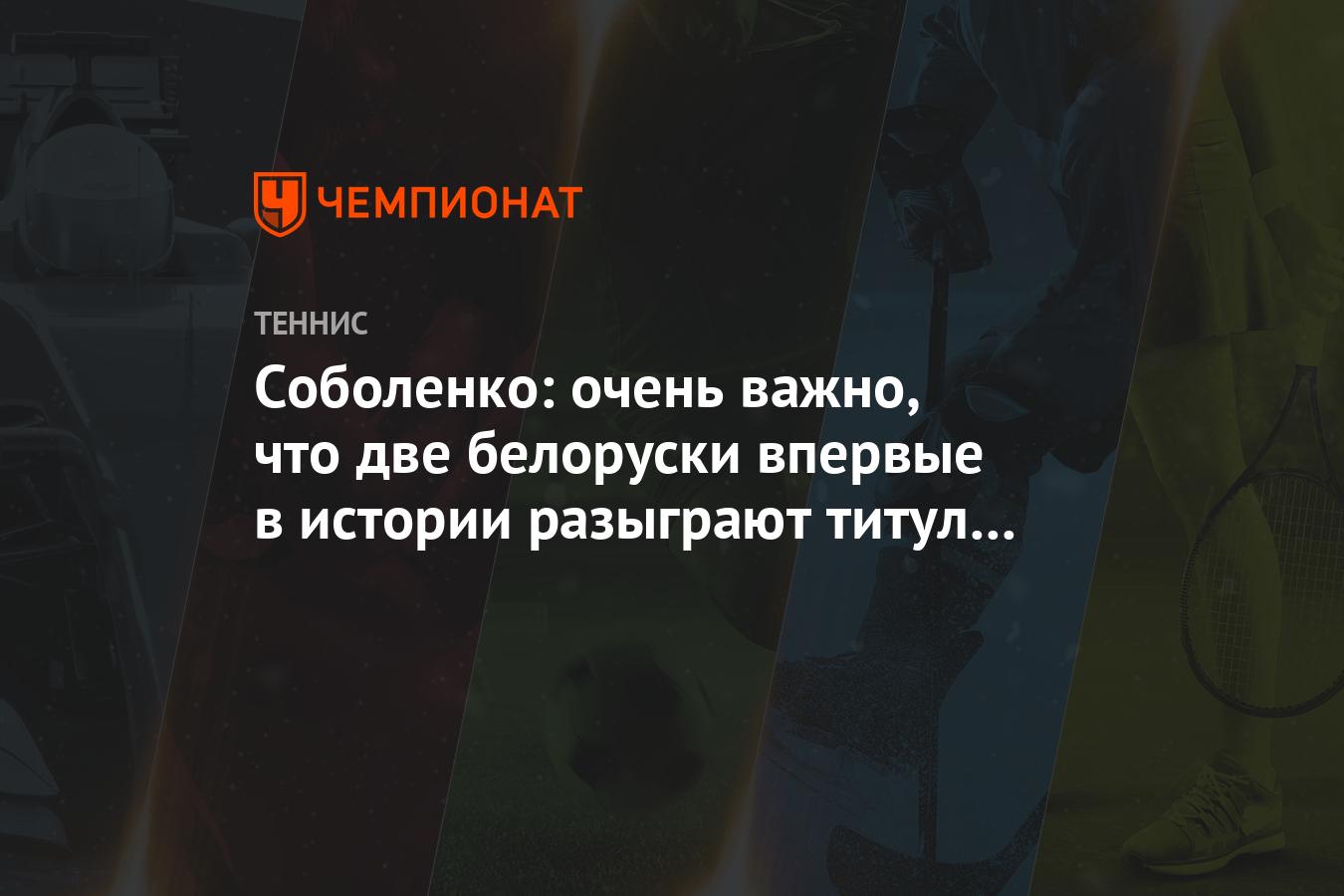 Соболенко: очень важно, что две белоруски впервые в истории разыграют титул WTA