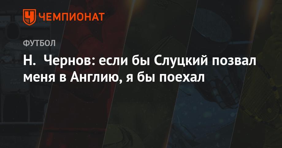 Н. Чернов: если бы Слуцкий позвал меня в Англию, я бы поехал