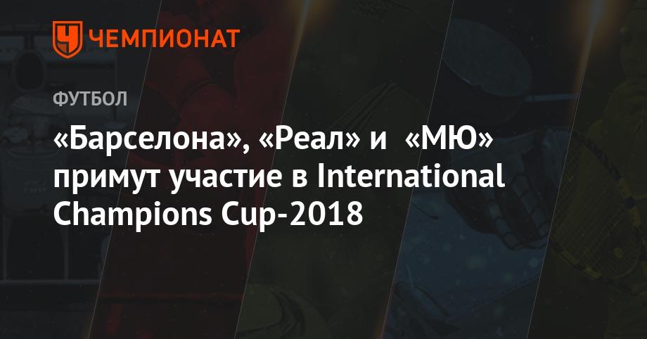 «Барселона», «Реал» и «МЮ» примут участие в International Champions Cup-2018 - Чемпионат