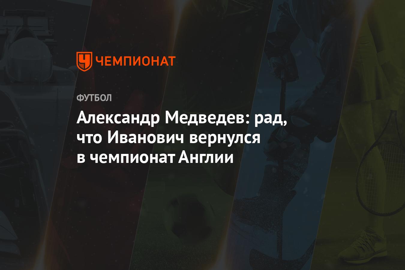 Александр Медведев: рад тому, что Иванович вернулся в чемпионат Англии