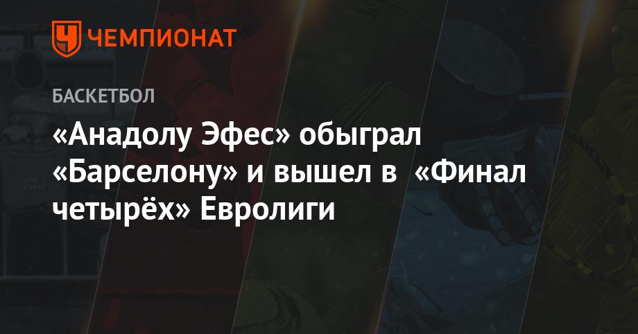 f0b6af09 «Анадолу Эфес» обыграл «Барселону» и вышел в «Финал четырёх» Евролиги -  Чемпионат