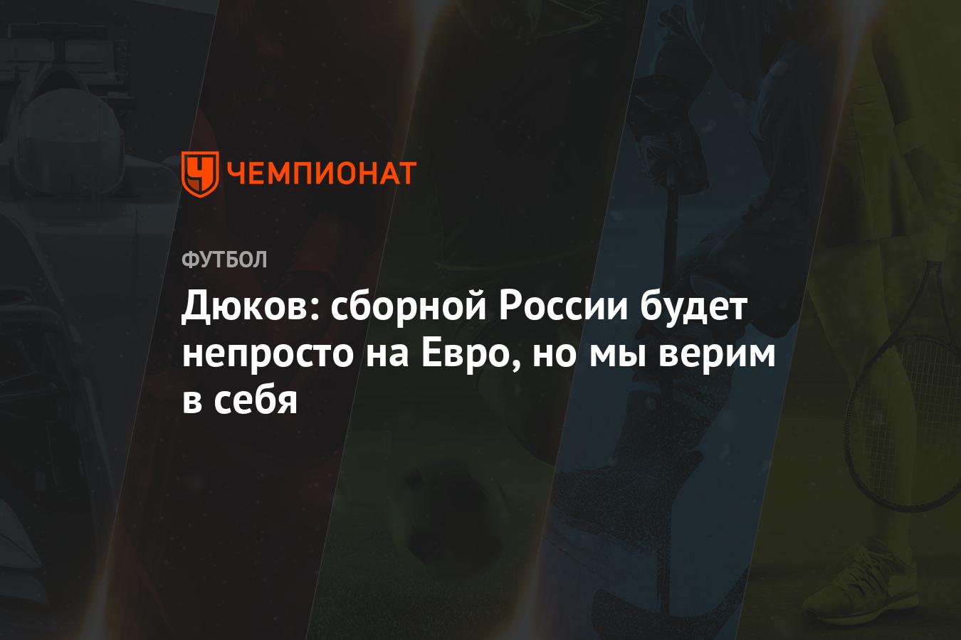 Дюков: сборной России будет непросто на Евро, но мы верим в себя