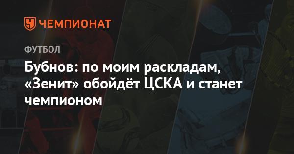 Бубнов: по моим раскладам, «Зенит» обойдёт ЦСКА и станет чемпионом