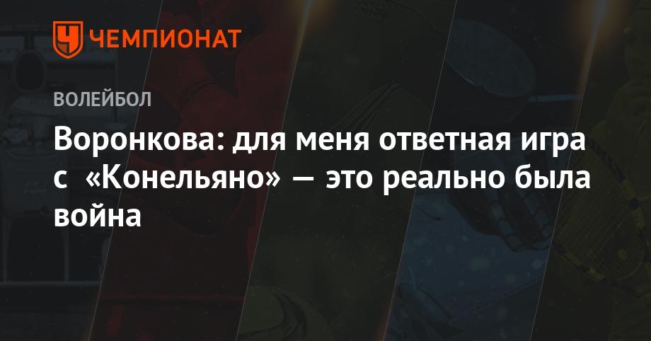 Воронкова: для меня ответная игра с «Конельяно» — это реально была война - Чемпионат