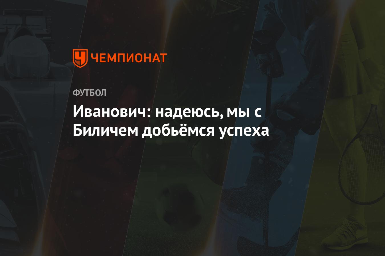 Иванович: надеюсь, мы с Биличем добьёмся успеха