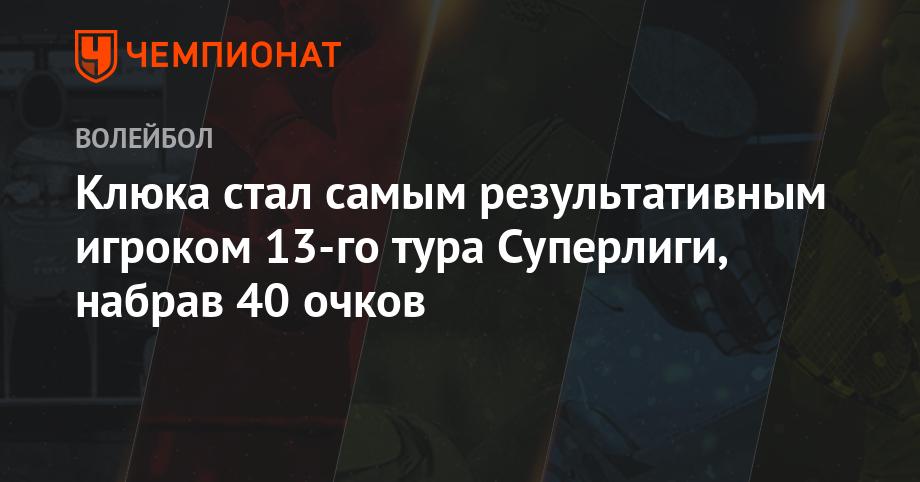 Клюка стал самым результативным игроком 13-го тура Суперлиги, набрав 40 очков
