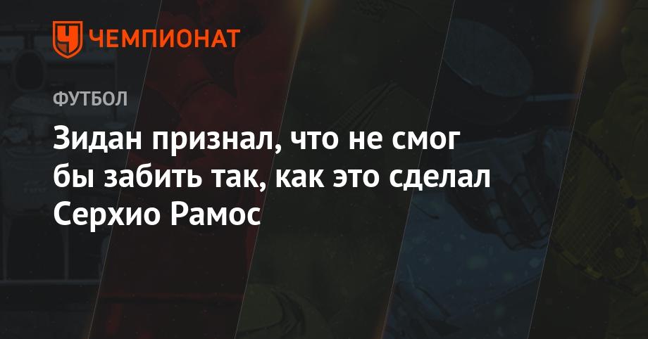 Зидан признал, что не смог бы забить так, как это сделал Серхио Рамос