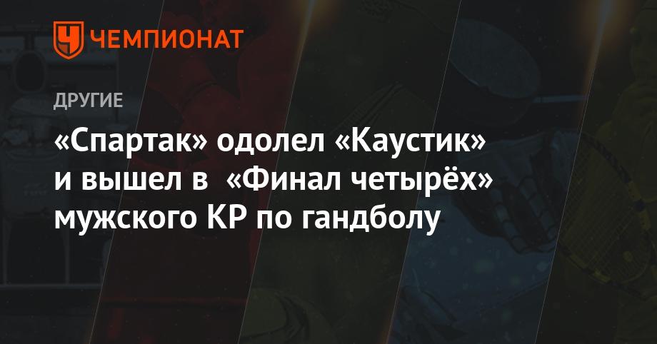 «Спартак» одолел «Каустик» и вышел в «Финал четырёх» мужского КР по гандболу - Чемпионат