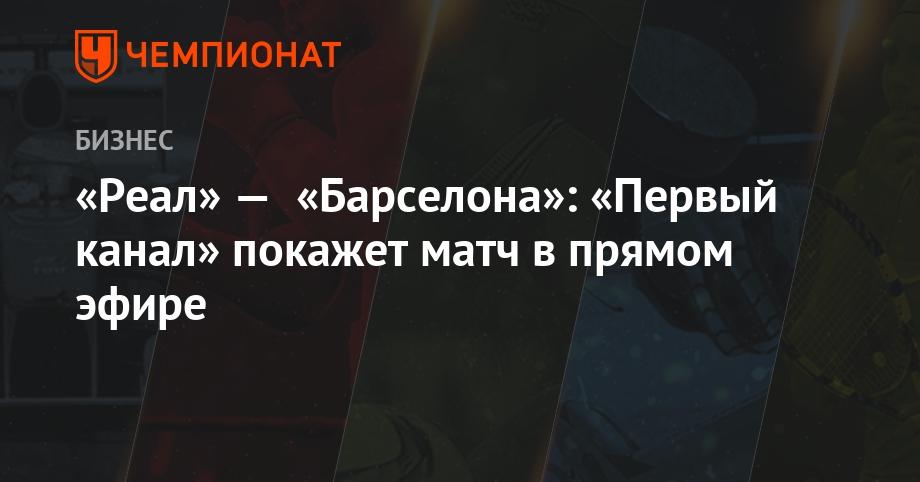 """""""Первый канал"""" покажет матч """"Реал"""" — """"Барселона"""" в прямом эфире"""